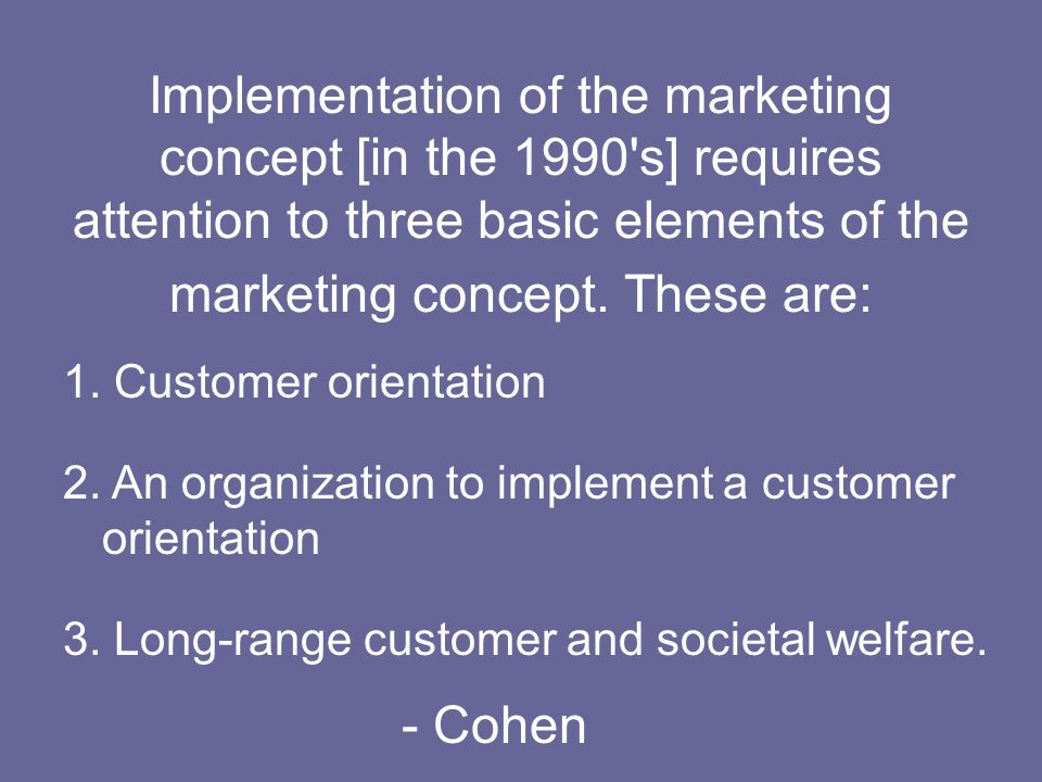Implementation of the marketing concept [in the 1990 s] requires attention to three basic elements of the marketing concept. These are: